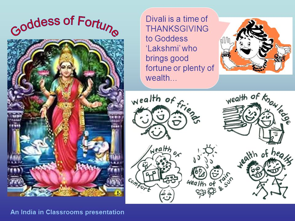 Divali is a time of THANKSGIVING to Goddess 'Lakshmi' who brings good fortune or plenty of wealth...