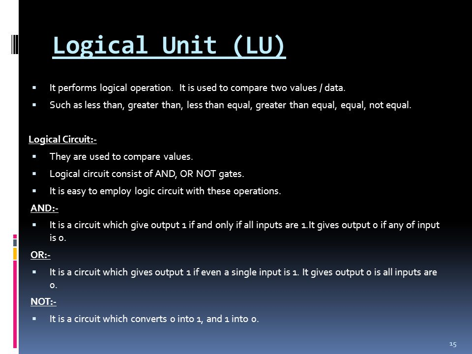 Logical Unit (LU) It performs logical operation. It is used to compare two values / data.