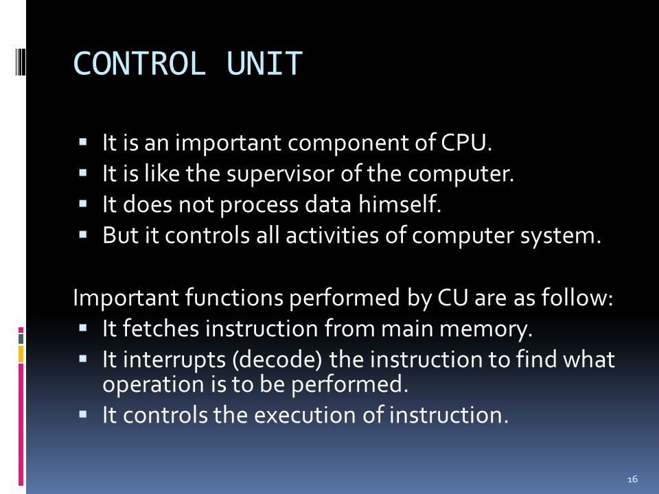 CONTROL UNIT It is an important component of CPU.