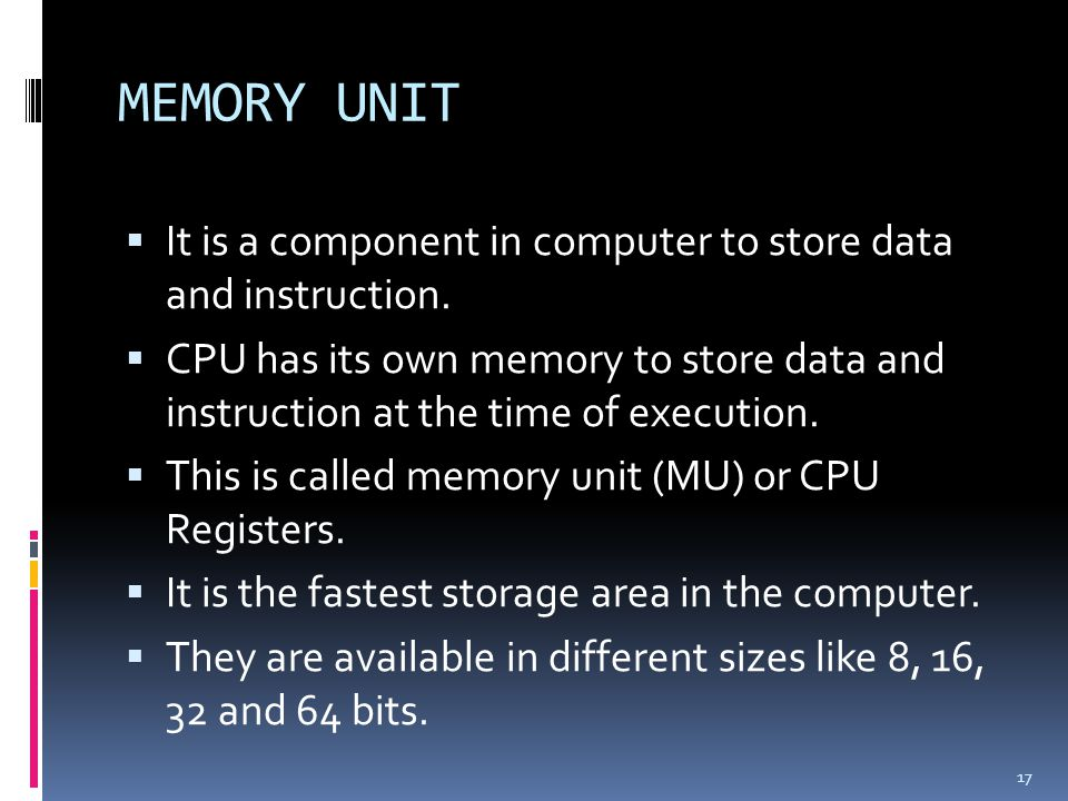 MEMORY UNIT It is a component in computer to store data and instruction.