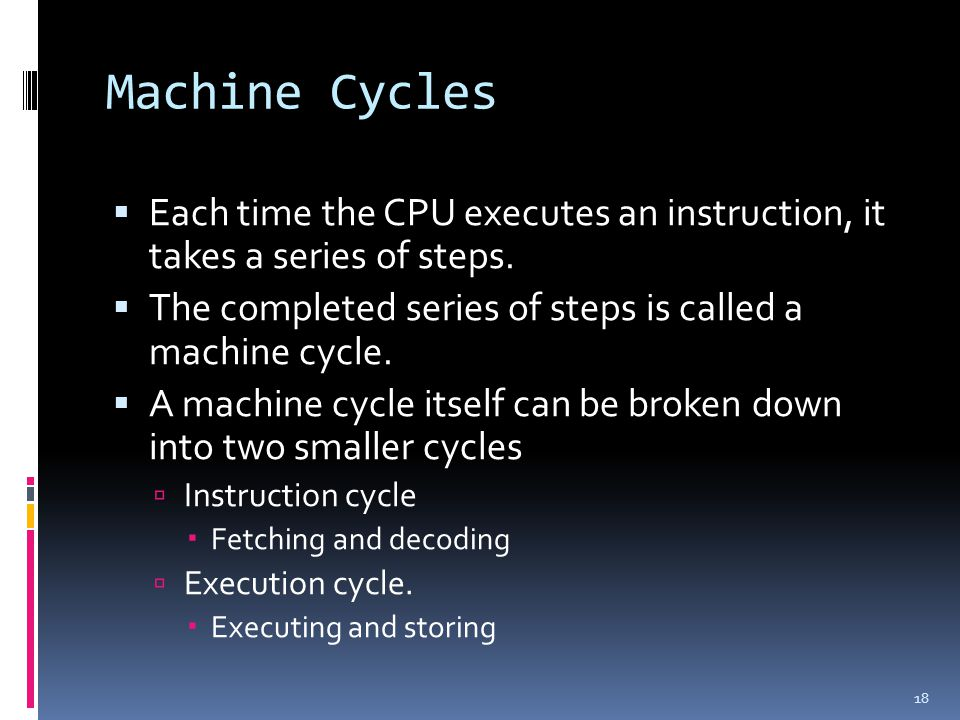 Machine Cycles Each time the CPU executes an instruction, it takes a series of steps. The completed series of steps is called a machine cycle.