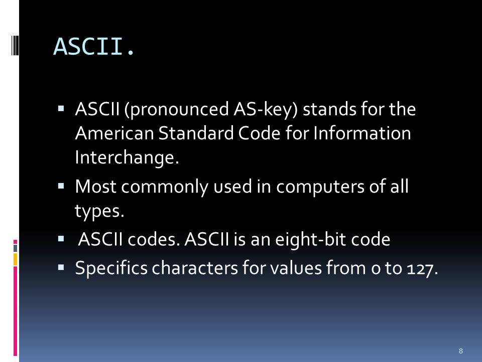 ASCII. ASCII (pronounced AS-key) stands for the American Standard Code for Information Interchange.
