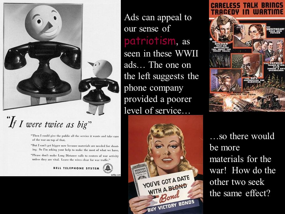Ads can appeal to our sense of patriotism, as seen in these WWII ads… The one on the left suggests the phone company provided a poorer level of service…