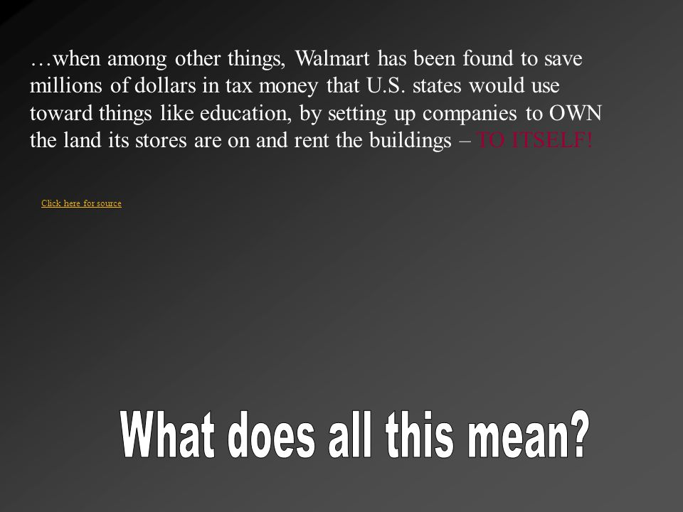 …when among other things, Walmart has been found to save millions of dollars in tax money that U.S. states would use toward things like education, by setting up companies to OWN the land its stores are on and rent the buildings – TO ITSELF!
