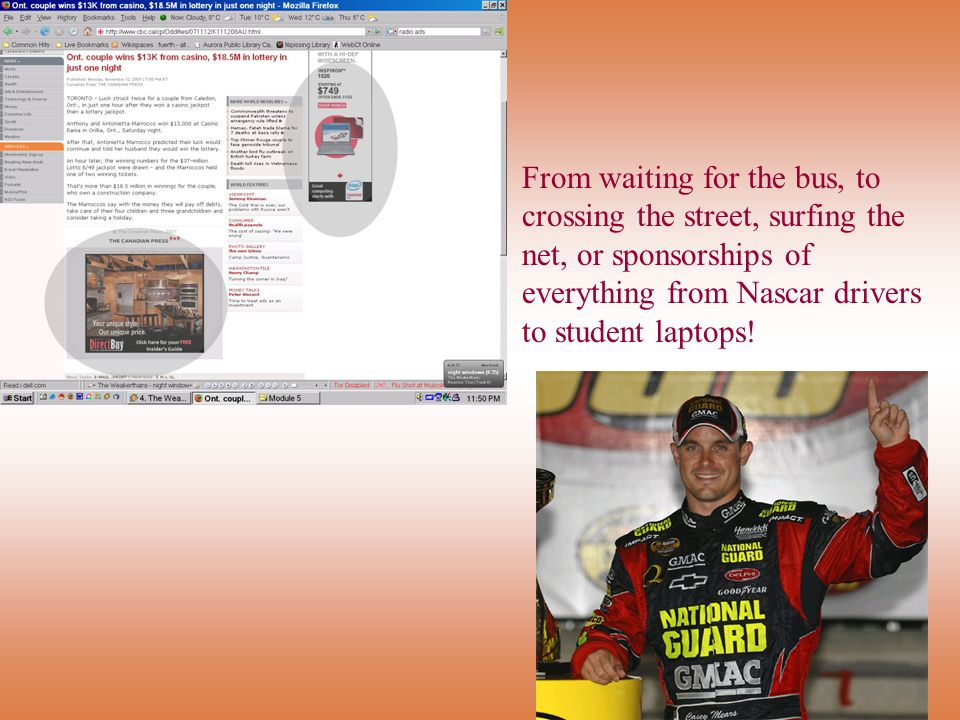 From waiting for the bus, to crossing the street, surfing the net, or sponsorships of everything from Nascar drivers to student laptops!