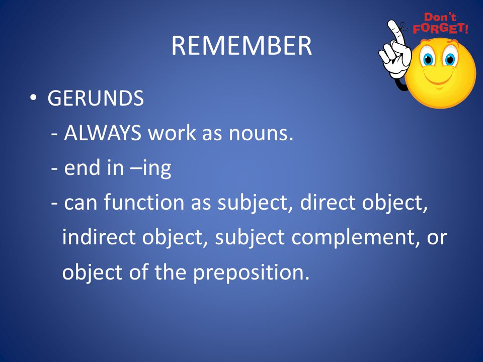 REMEMBER GERUNDS - ALWAYS work as nouns. - end in –ing