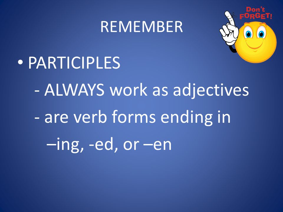 - ALWAYS work as adjectives - are verb forms ending in