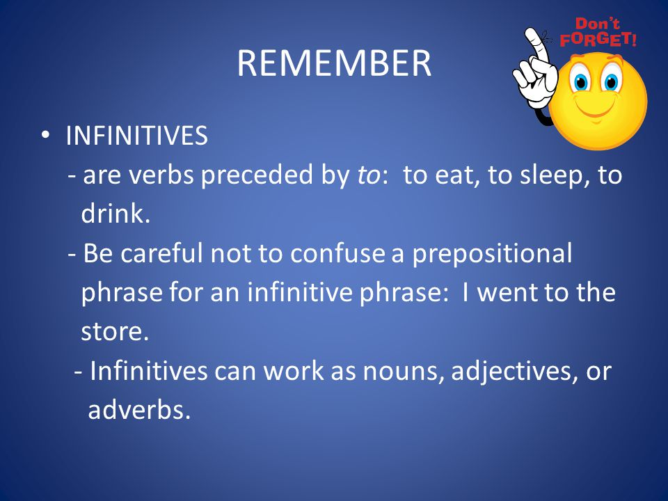 REMEMBER INFINITIVES - are verbs preceded by to: to eat, to sleep, to