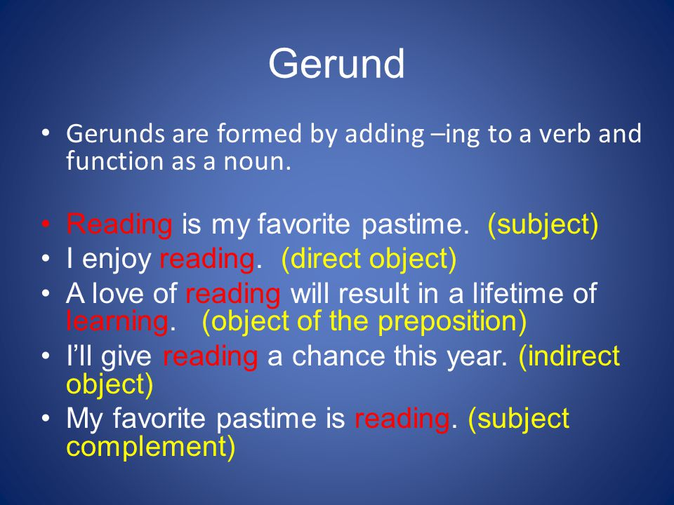 Gerund Gerunds are formed by adding –ing to a verb and function as a noun. Reading is my favorite pastime. (subject)