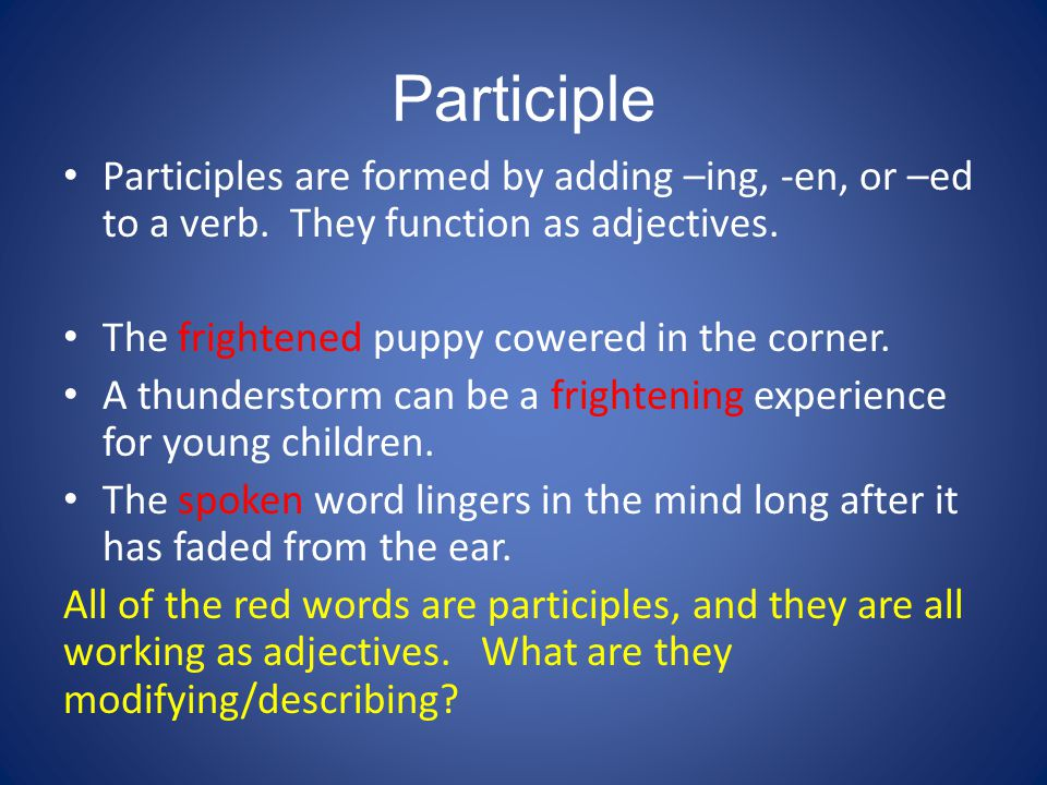 Participle Participles are formed by adding –ing, -en, or –ed to a verb. They function as adjectives.