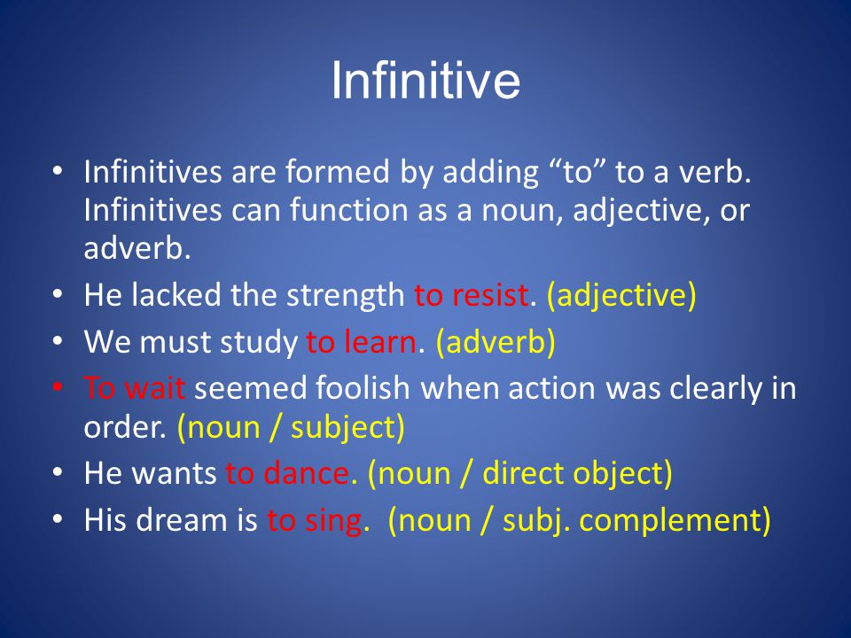 Infinitive Infinitives are formed by adding to to a verb. Infinitives can function as a noun, adjective, or adverb.