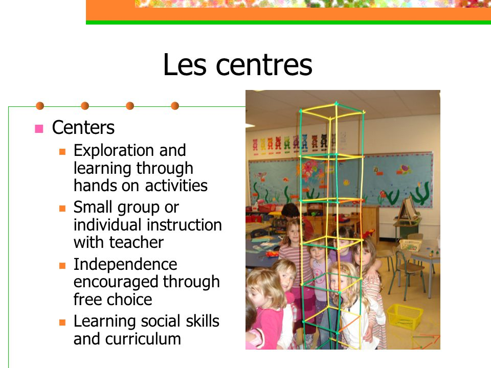Les centres Centers. Exploration and learning through hands on activities. Small group or individual instruction with teacher.