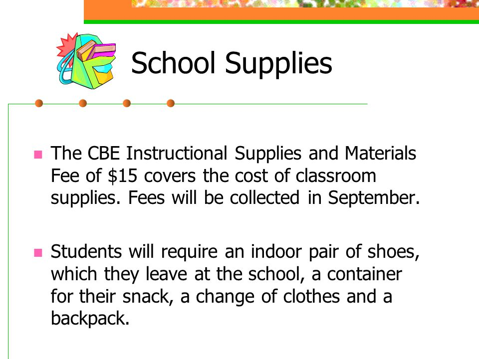 School Supplies The CBE Instructional Supplies and Materials Fee of $15 covers the cost of classroom supplies. Fees will be collected in September.