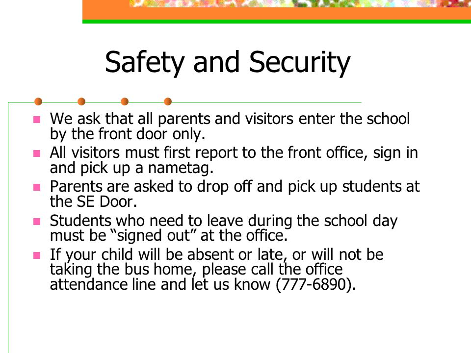 Safety and Security We ask that all parents and visitors enter the school by the front door only.