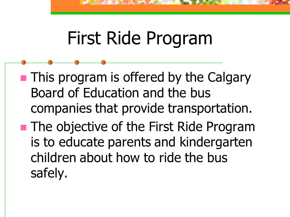 First Ride Program This program is offered by the Calgary Board of Education and the bus companies that provide transportation.