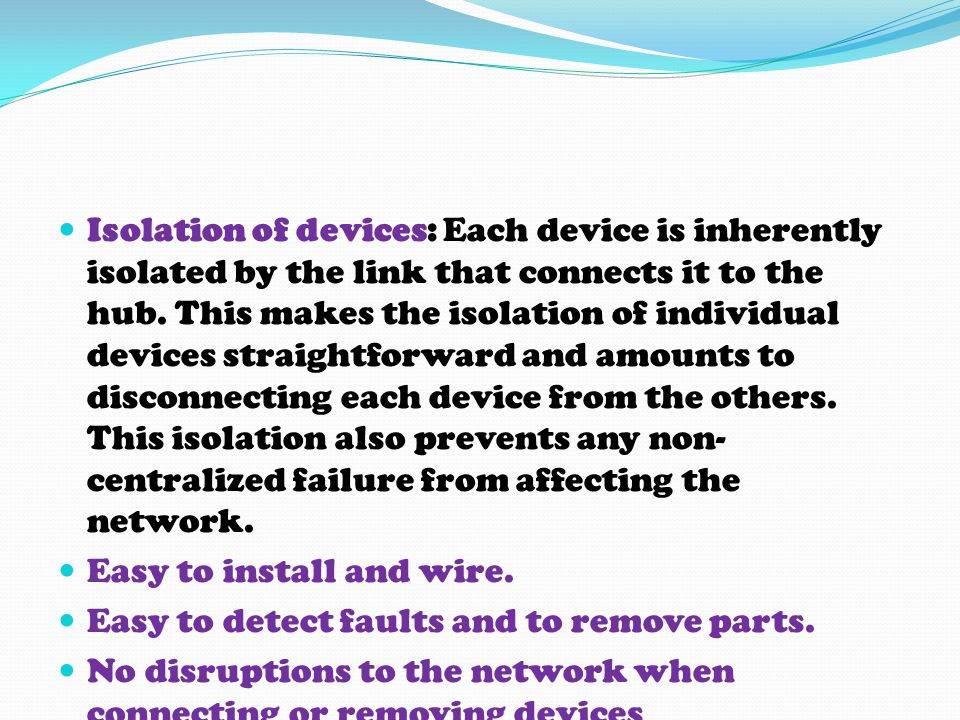 Isolation of devices: Each device is inherently isolated by the link that connects it to the hub. This makes the isolation of individual devices straightforward and amounts to disconnecting each device from the others. This isolation also prevents any non-centralized failure from affecting the network.