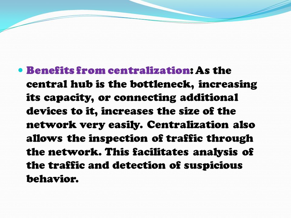 Benefits from centralization: As the central hub is the bottleneck, increasing its capacity, or connecting additional devices to it, increases the size of the network very easily.