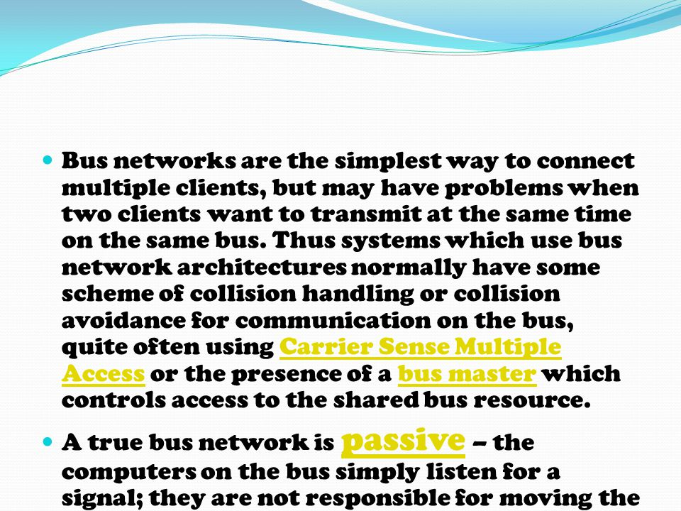 Bus networks are the simplest way to connect multiple clients, but may have problems when two clients want to transmit at the same time on the same bus. Thus systems which use bus network architectures normally have some scheme of collision handling or collision avoidance for communication on the bus, quite often using Carrier Sense Multiple Access or the presence of a bus master which controls access to the shared bus resource.