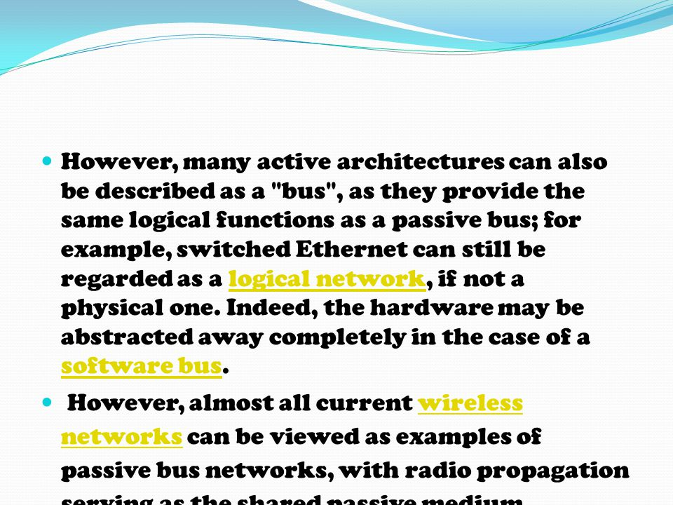 However, many active architectures can also be described as a bus , as they provide the same logical functions as a passive bus; for example, switched Ethernet can still be regarded as a logical network, if not a physical one. Indeed, the hardware may be abstracted away completely in the case of a software bus.