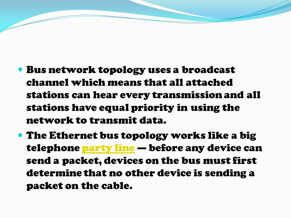 Bus network topology uses a broadcast channel which means that all attached stations can hear every transmission and all stations have equal priority in using the network to transmit data.