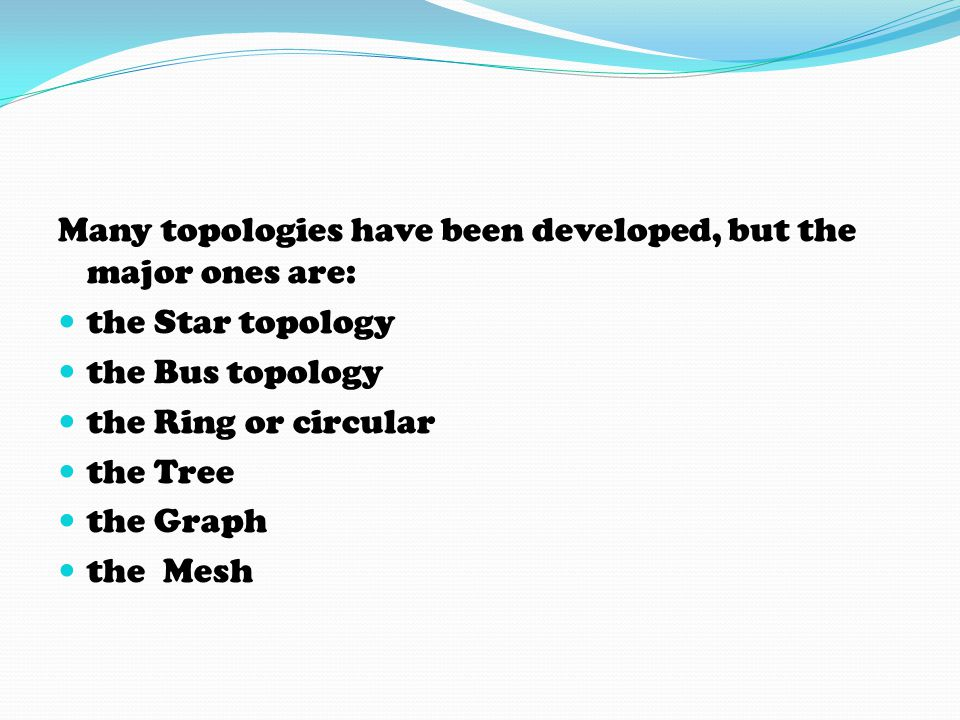Many topologies have been developed, but the major ones are:
