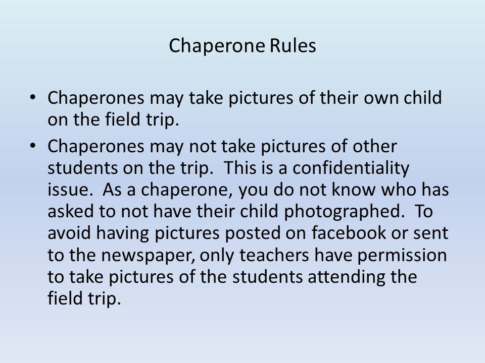 Chaperone Rules Chaperones may take pictures of their own child on the field trip.