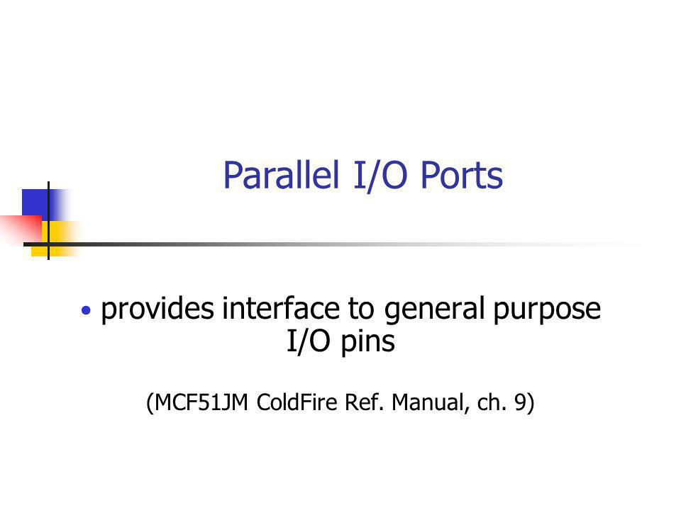 Parallel I/O Ports provides interface to general purpose I/O pins (MCF51JM ColdFire Ref.