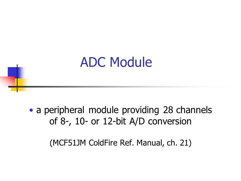 ADC Module a peripheral module providing 28 channels of 8-, 10- or 12-bit A/D conversion (MCF51JM ColdFire Ref.