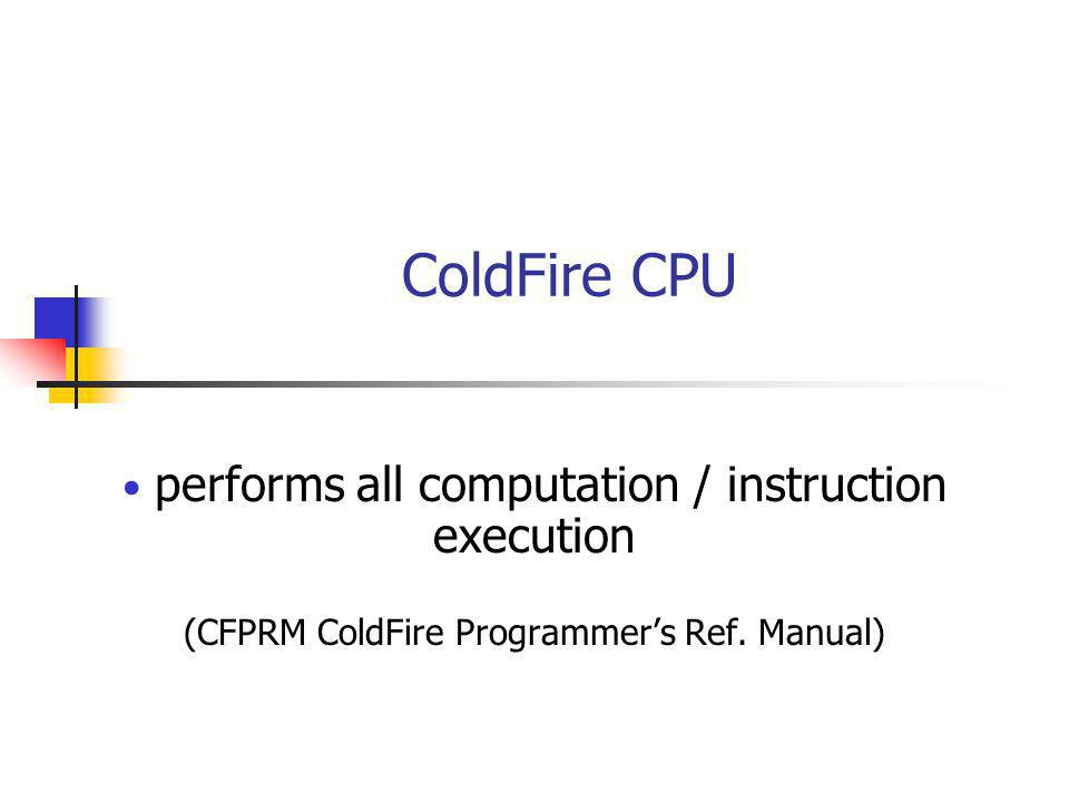 ColdFire CPU performs all computation / instruction execution (CFPRM ColdFire Programmer's Ref.