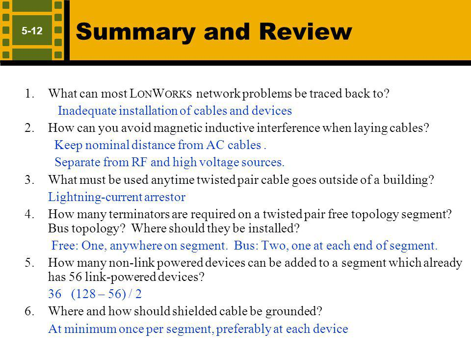 Summary and Review 5-12. What can most LonWorks network problems be traced back to Inadequate installation of cables and devices.