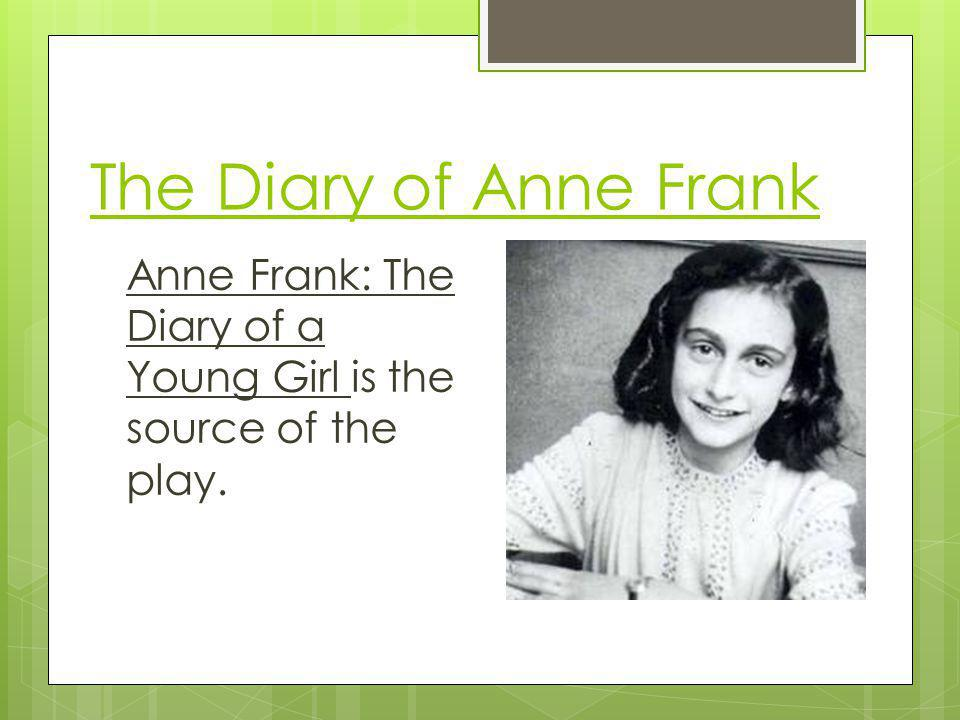 The Diary of Anne Frank Anne Frank: The Diary of a Young Girl is the source of the play.