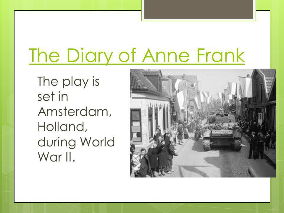 The Diary of Anne Frank The play is set in Amsterdam, Holland, during World War II.