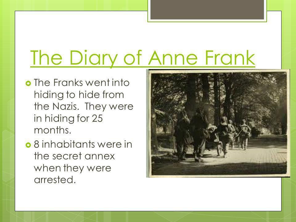 The Diary of Anne Frank The Franks went into hiding to hide from the Nazis. They were in hiding for 25 months.