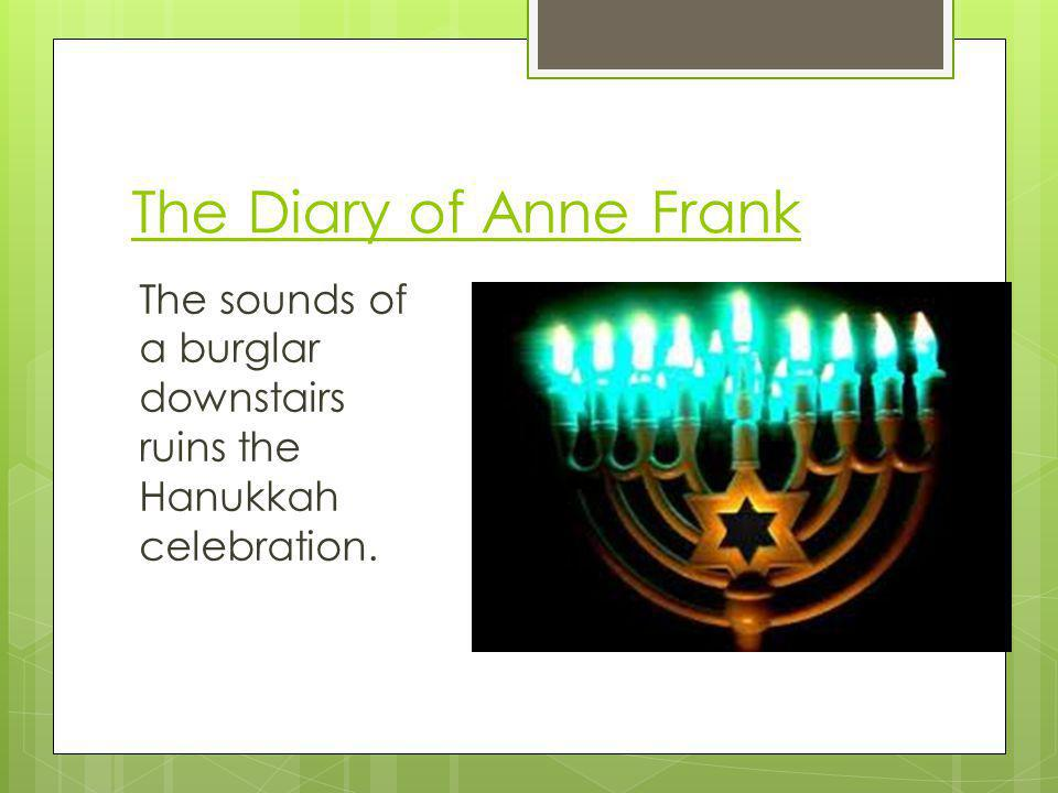 The Diary of Anne Frank The sounds of a burglar downstairs ruins the Hanukkah celebration.