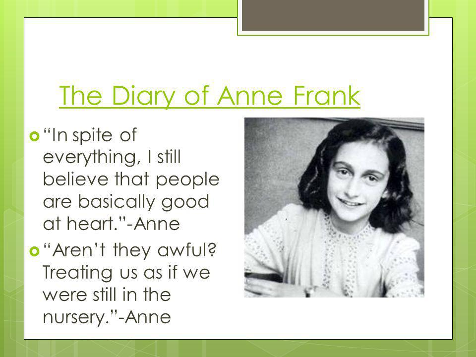 The Diary of Anne Frank In spite of everything, I still believe that people are basically good at heart. -Anne.