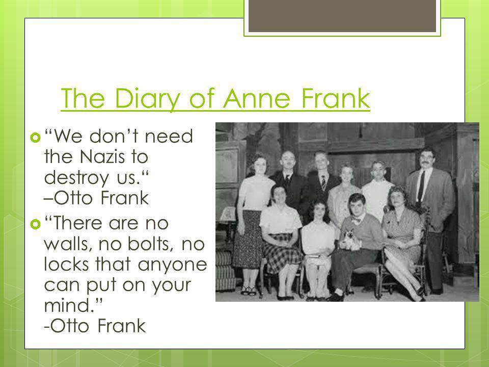 The Diary of Anne Frank We don't need the Nazis to destroy us. –Otto Frank.