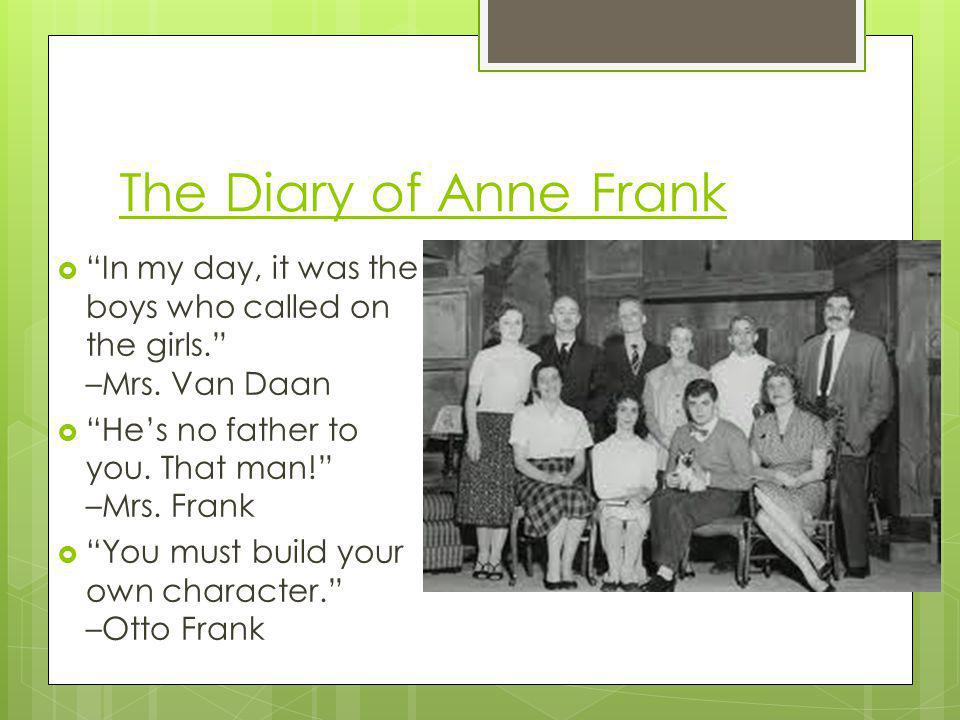 The Diary of Anne Frank In my day, it was the boys who called on the girls. –Mrs. Van Daan.
