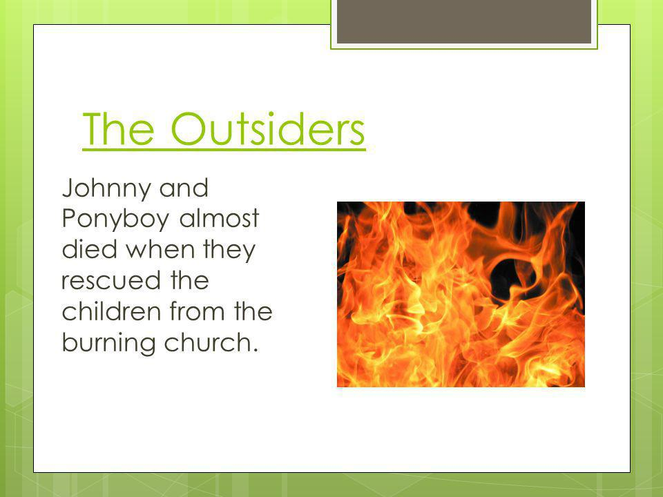 The Outsiders Johnny and Ponyboy almost died when they rescued the children from the burning church.