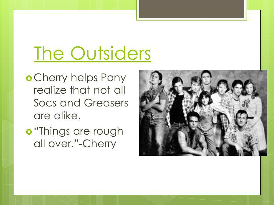 The Outsiders Cherry helps Pony realize that not all Socs and Greasers are alike.