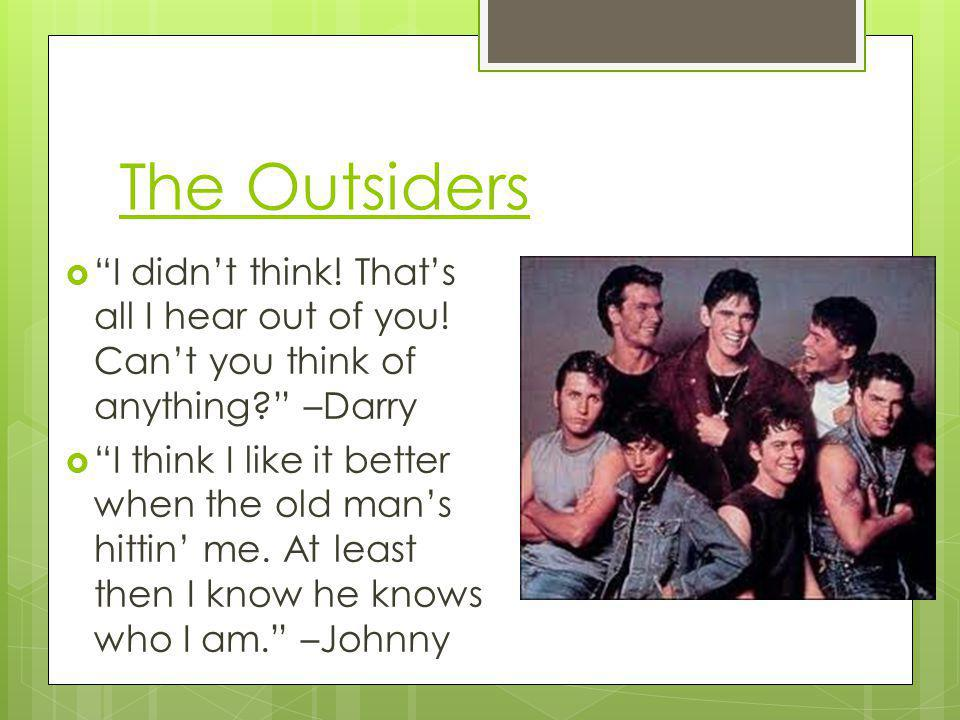 The Outsiders I didn't think! That's all I hear out of you! Can't you think of anything –Darry.