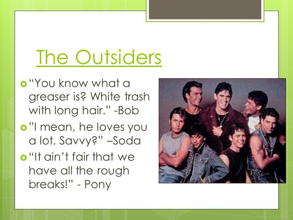 The Outsiders You know what a greaser is White trash with long hair. -Bob. I mean, he loves you a lot. Savvy –Soda.