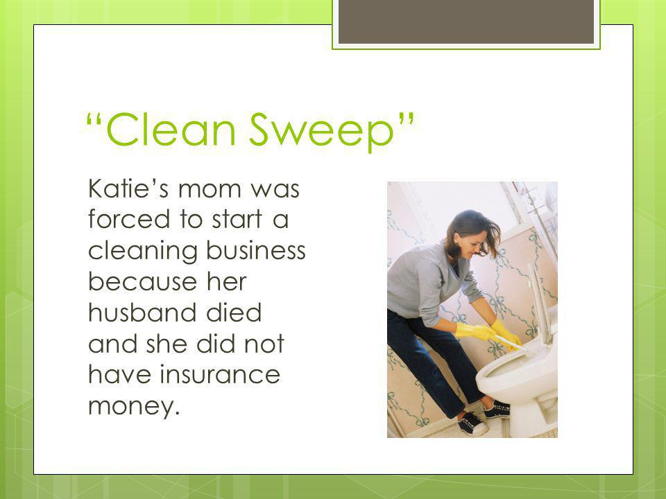 Clean Sweep Katie's mom was forced to start a cleaning business because her husband died and she did not have insurance money.