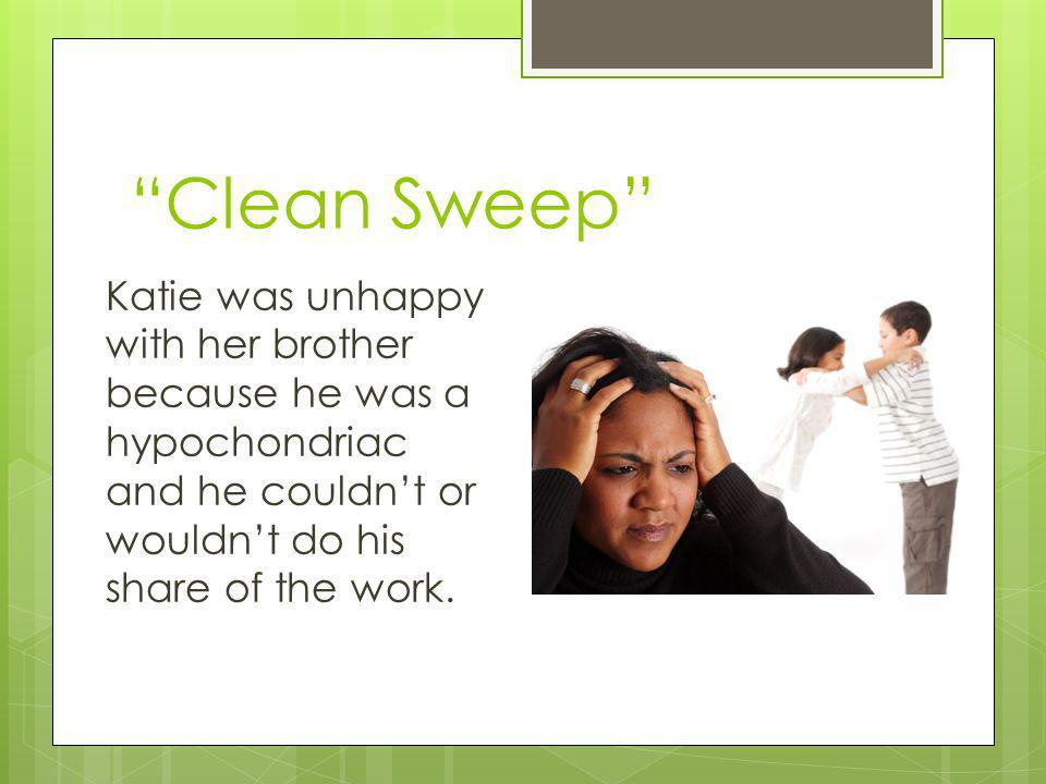 Clean Sweep Katie was unhappy with her brother because he was a hypochondriac and he couldn't or wouldn't do his share of the work.
