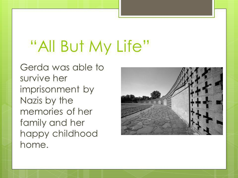 All But My Life Gerda was able to survive her imprisonment by Nazis by the memories of her family and her happy childhood home.