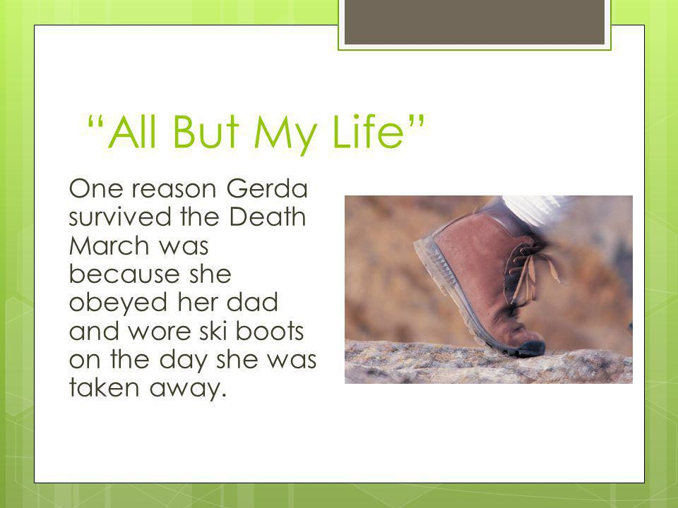 All But My Life One reason Gerda survived the Death March was because she obeyed her dad and wore ski boots on the day she was taken away.