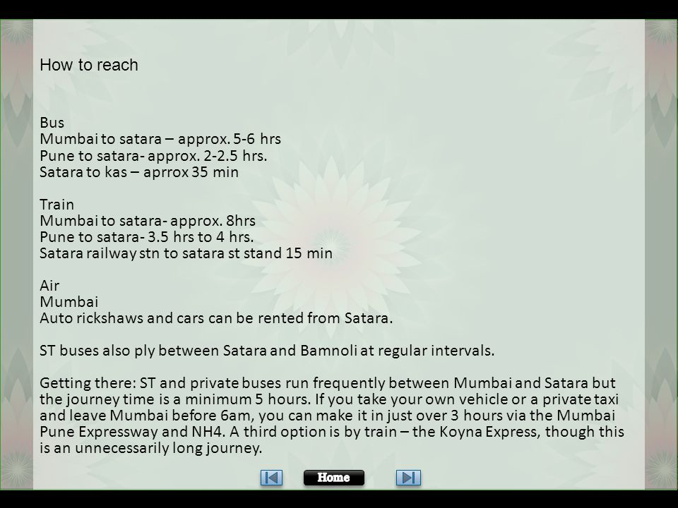 Mumbai to satara – approx. 5-6 hrs Pune to satara- approx. 2-2.5 hrs.