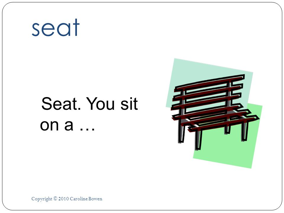 seat Seat. You sit on a … Copyright © 2010 Caroline Bowen