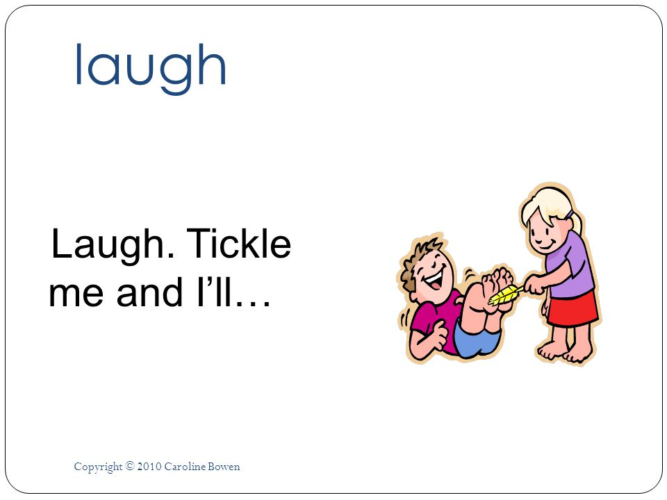 laugh Laugh. Tickle me and I'll… Copyright © 2010 Caroline Bowen
