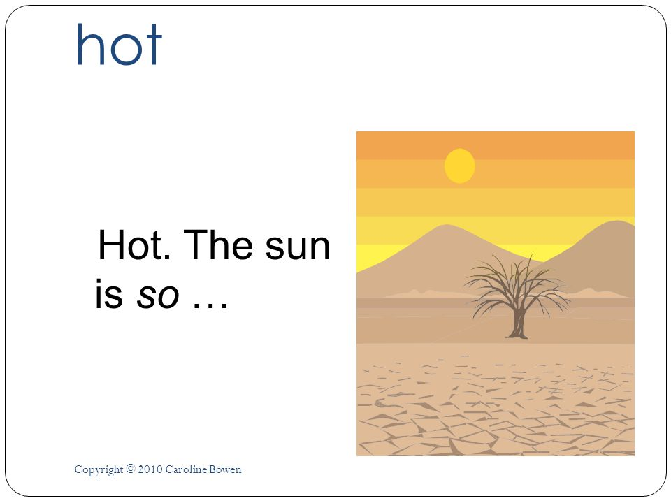 hot Hot. The sun is so … Copyright © 2010 Caroline Bowen