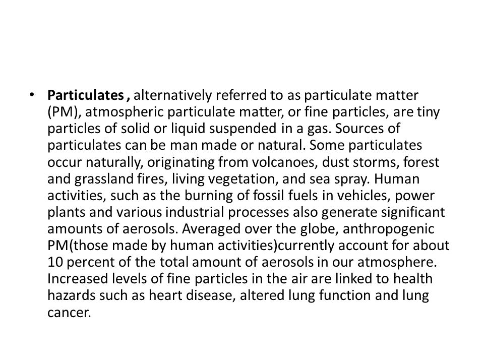 Particulates , alternatively referred to as particulate matter (PM), atmospheric particulate matter, or fine particles, are tiny particles of solid or liquid suspended in a gas.